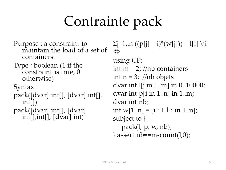 Contrainte pack Purpose : a constraint to maintain the load of a set of containers. j=1..n ((p[j]==i)*(w[j]))==l[i] i.
